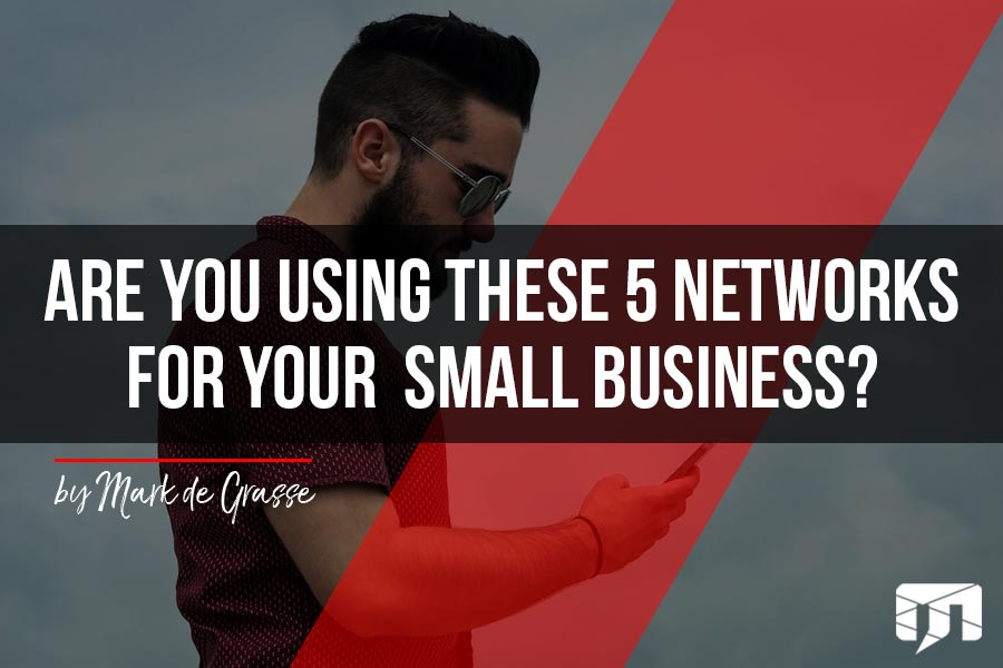 Are you Using These 5 Networks For Your Small Business?